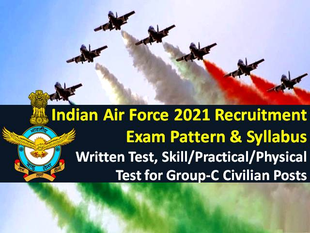 Indian Air Force (IAF) 2021 Recruitment Exam Pattern & Syllabus: Check Written Test, Skill/Practical/ Physical Test Details for 1524 Group C Civilian Posts