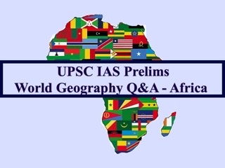 UPSC IAS Prelims 2021: Important Questions on World Geography - Topic 3 (Africa)