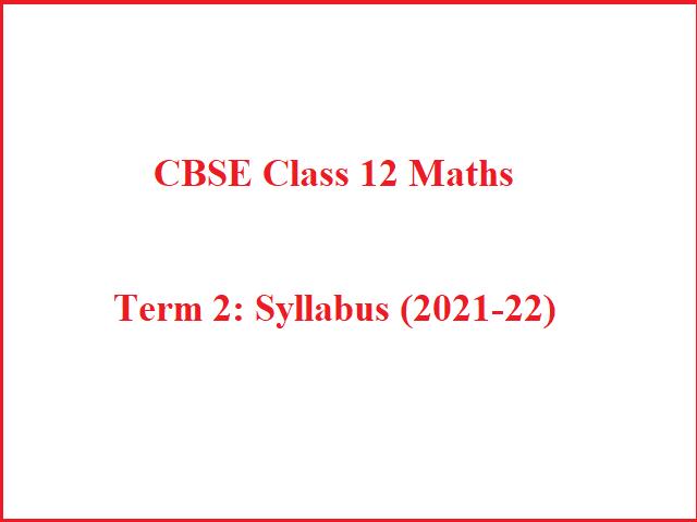 Term 2: New Revised CBSE Class 12 Maths CBSE Syllabus 2021-22 (PDF)
