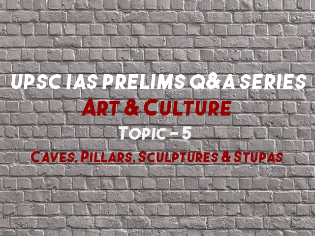 UPSC IAS Prelims Important Questions on Caves, Pillars, Sculptures & Stupas Art and culture