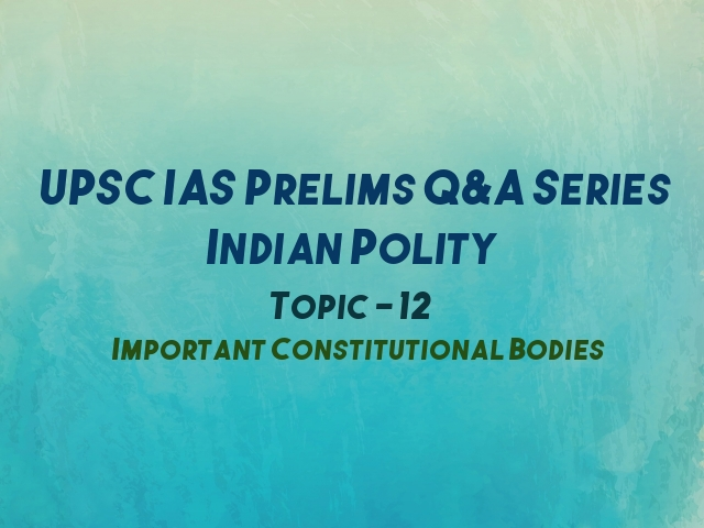 UPSC IAS Prelims Important Questions on Indian Polity Important Constitutional Bodies