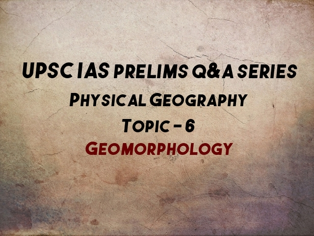 UPSC IAS Prelims Important Questions on Physical Geography Geomorphology