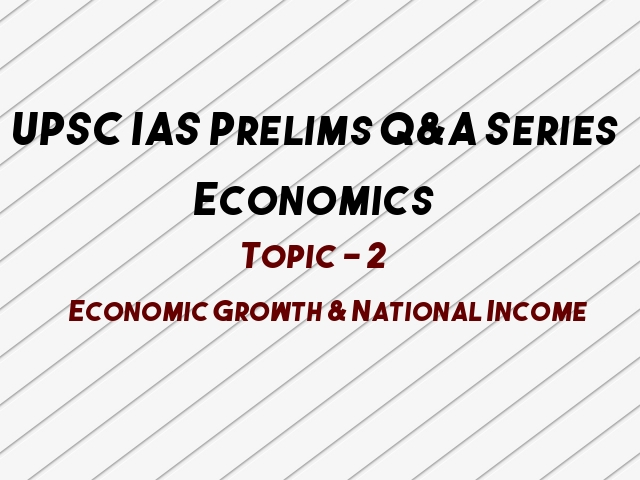 UPSC IAS Prelims 2021: Important Questions on Economics - Topic 2 (Economic Growth & National Income)