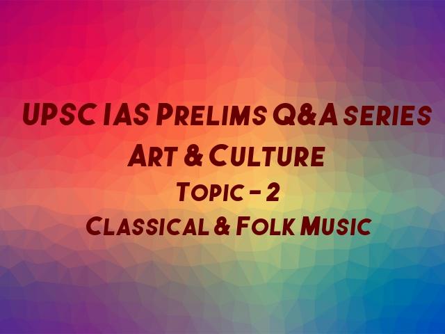 UPSC IAS Prelims Important Questions on Art & Culture Classical & Folk Music