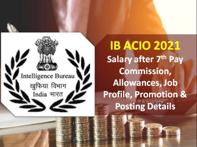 IB ACIO 2021 Intelligence Bureau Officer Salary after 7th Pay Commission: Check Assistant Central Intelligence Officer Pay Scale, Allowances, Job Profile, Promotion & Posting Details