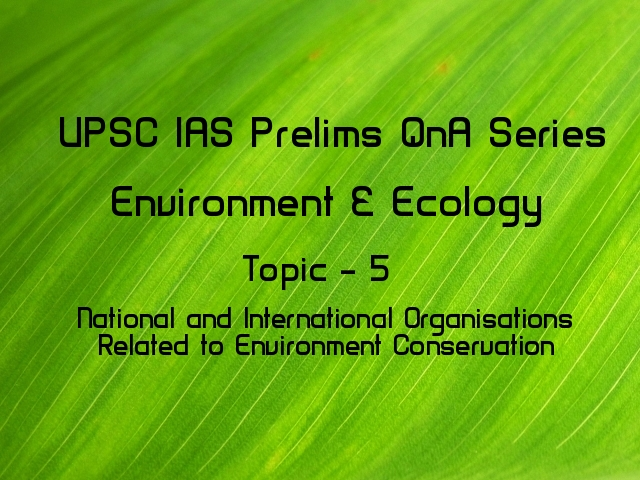 UPSC IAS Prelims Important Questions on International Organisations Related to Environment Conservation