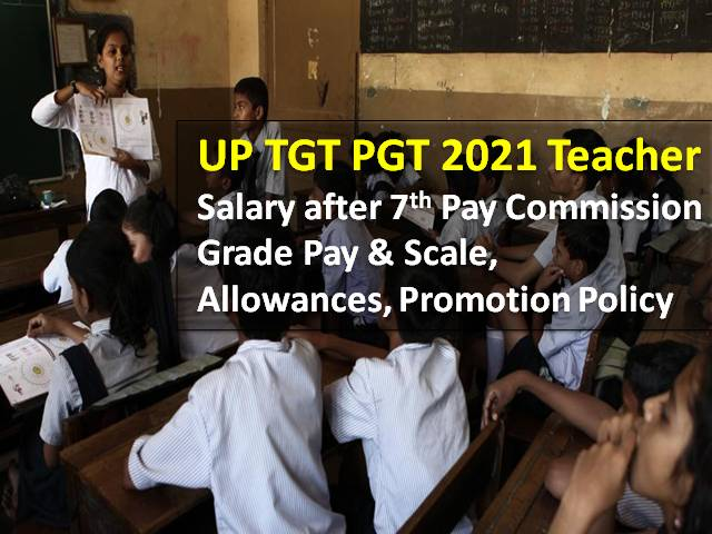 UP TGT PGT 2021 Teachers' Salary in UPSESSB: Check Grade Pay & Scale, Salary after 7th Pay Commission, Allowances, Promotion Policy