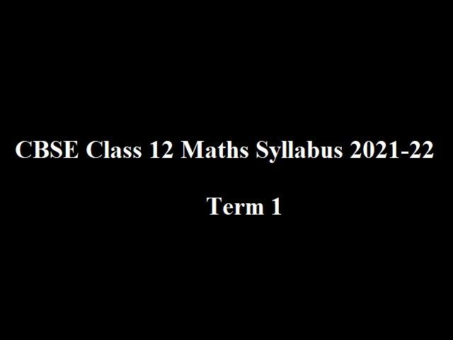 Term 1 - CBSE Class 12 Maths Syllabus 2021-22 (PDF)