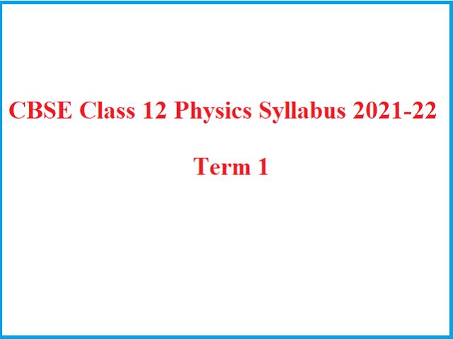 Revised CBSE Class 12 Physics Term 1 Syllabus 2021-22 (PDF): CBSE Academic Session 2021-2022