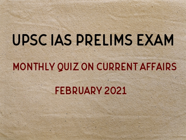 UPSC IAS Prelims Monthly Current Affairs Questions for Preparation February 2021