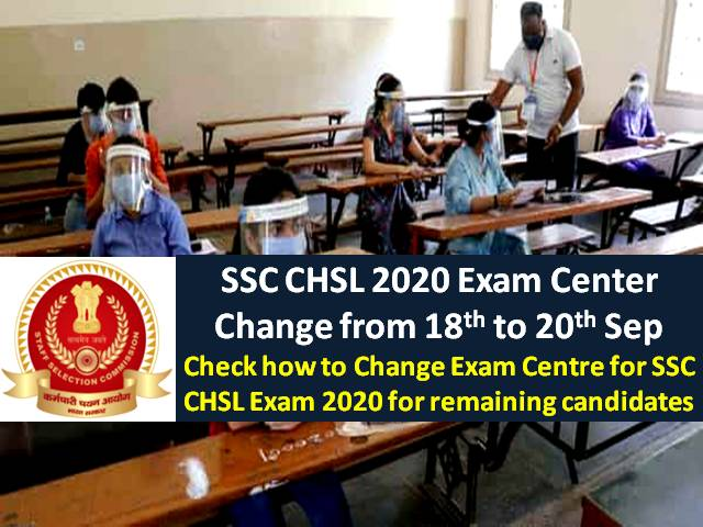 SSC CHSL 2020 Exam Center Can be Changed from 18th Sep to 20th Sep (Sunday) 2020: Check How to Change Exam Centre Online for SSC CHSL Exam 2020 by Remaining Candidates
