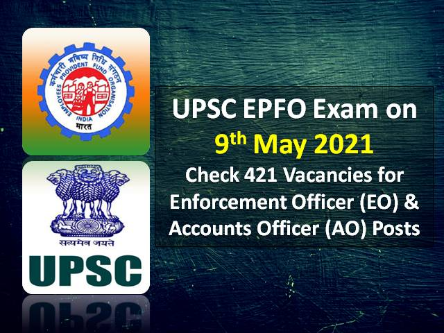 UPSC EPFO EO & AO Recruitment Exam on 9th May 2021: Check 421 Vacancies for Enforcement Officer & Accounts Officer Posts under UPSC EPFO 2020 Recruitment