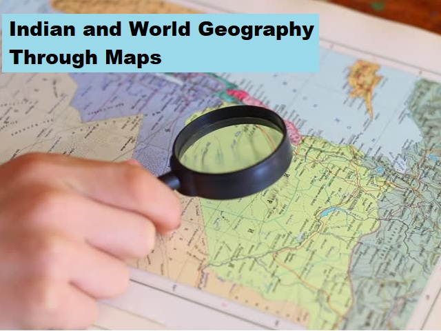 UPSC (IAS) Prelims 2021: How to Study Indian and World Geography Through Maps?
