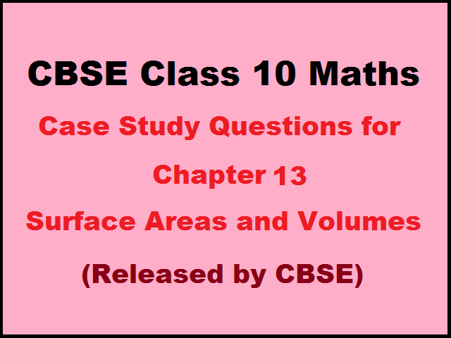 CBSE 10th Maths Case Study Questions for Chapter 13 Surface Areas and Volumes (Published by CBSE)
