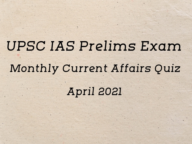 UPSC IAS Prelims 2021: Monthly Current Affairs Questions for Preparation | April'21