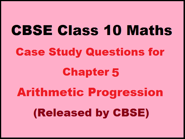 CBSE Class 10 Maths Case Study Questions for Maths Chapter 5 – Arithmetic Progression (with Answers)