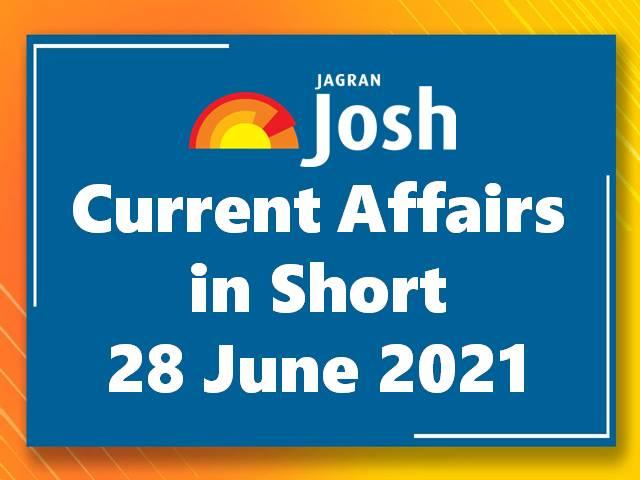 Current Affairs in Short: 28 June 2021