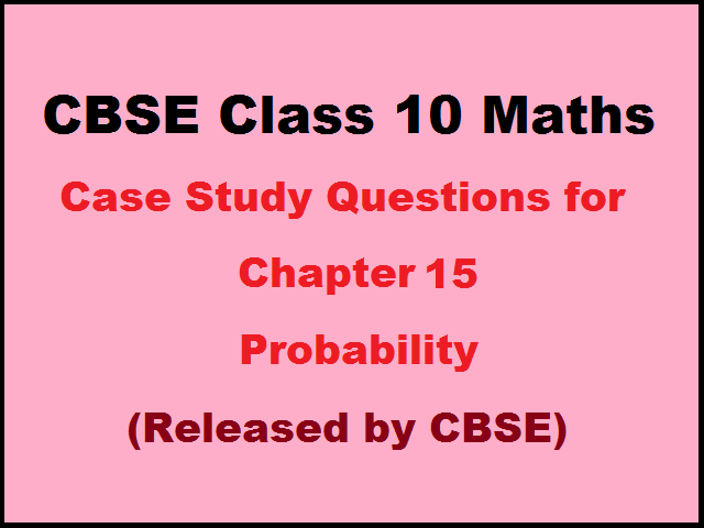 CBSE Class 10 Maths Case Study Questions for Chapter 15 – Probability (Published by CBSE)
