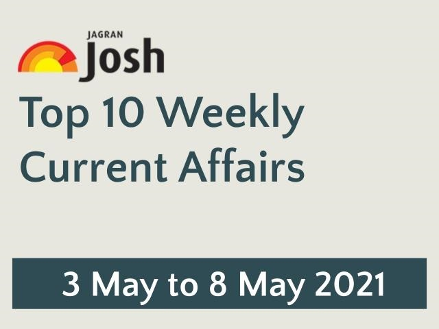 Top Weekly Current Affairs: 3 May to 8 May 2021